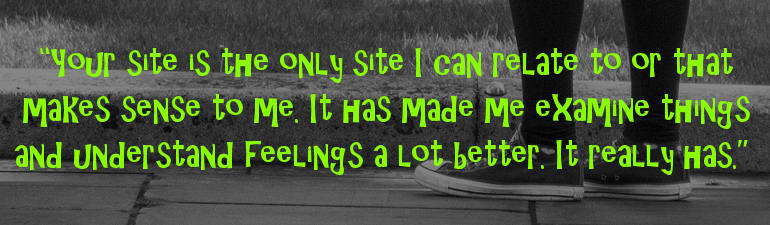 """Your site is the only site that I can relate to or makes sense to me. It has made me examine things and understand feelings a lot better. It really has."" – Anon"