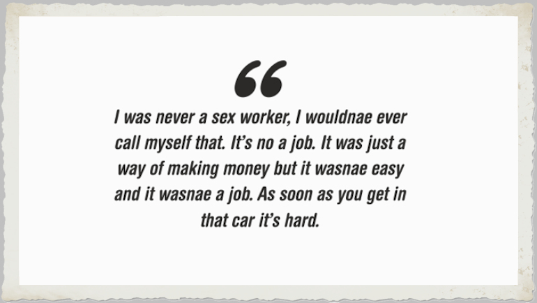 """""""I was never a sex worker, I wouldnae ever call myself that. It's no job. It was just a way of making money but it wasnae easy and it wasnae a job. As soon as you get in that car it's hard."""" – Natalia in the Inside/Outside project."""